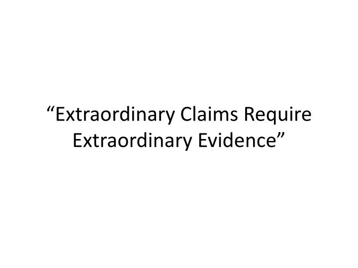 """Extraordinary Claims Require Extraordinary Evidence"""