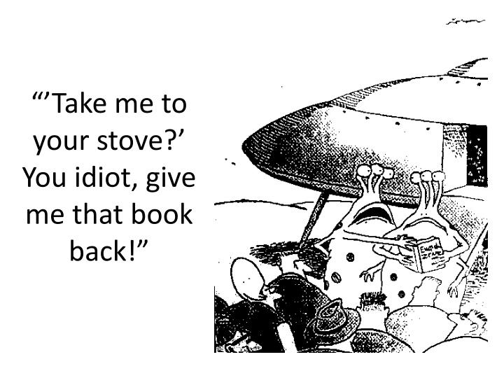 """'Take me to your stove?' You idiot, give me that book back!"""