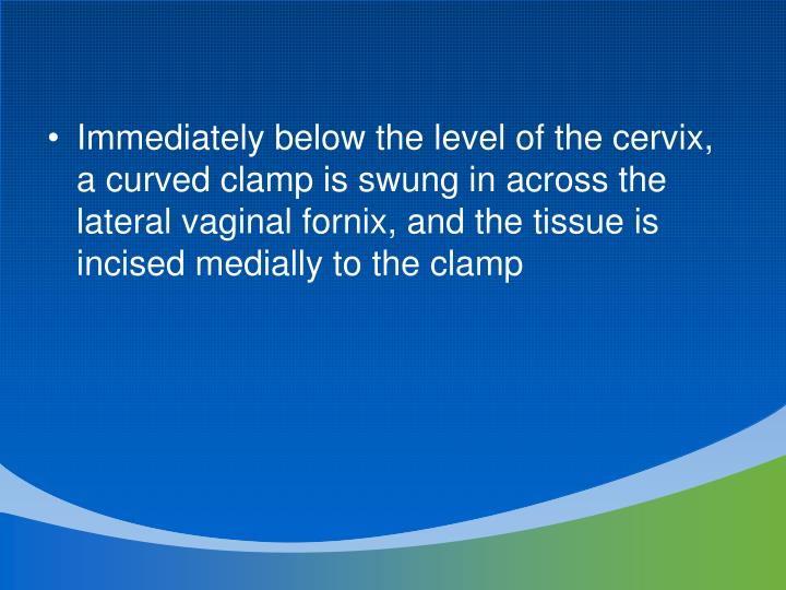 Immediately below the level of the cervix, a curved clamp is swung in across the lateral vaginal fornix, and the tissue is incised medially to the clamp
