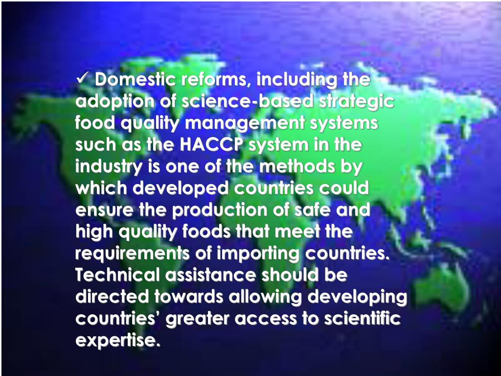 Domestic reforms, including the adoption of science-based strategic food quality management systems such as the HACCP system in the industry is one of the methods by which developed countries could ensure the production of safe and high quality foods that meet the requirements of importing countries.  Technical assistance should be directed towards allowing developing countries' greater access to scientific expertise.
