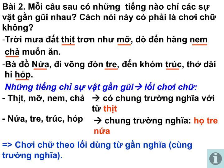 Bài 2. Mỗi câu sau có những  tiếng nào chỉ các sự vật gần gũi nhau? Cách nói này có phải là chơi chữ không?