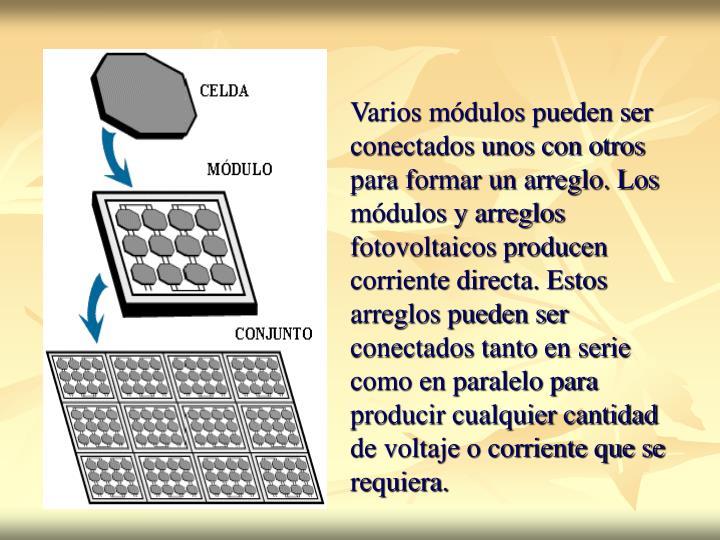 Varios módulos pueden ser conectados unos con otros para formar un arreglo. Los módulos y arreglos fotovoltaicos producen corriente directa. Estos arreglos pueden ser conectados tanto en serie como en paralelo para producir cualquier cantidad de voltaje o corriente que se requiera.