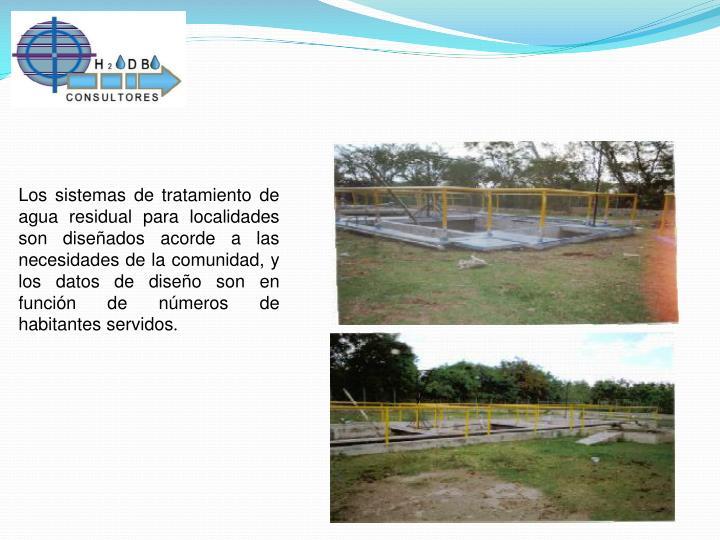 Los sistemas de tratamiento de agua residual para localidades son diseñados acorde a las necesidades de la comunidad, y los datos de diseño son en función de números de habitantes servidos
