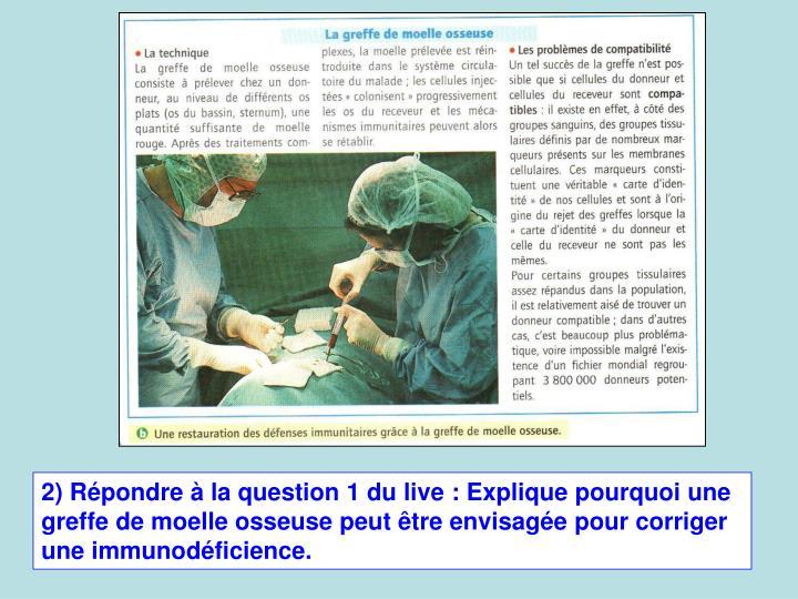 2) Rpondre  la question 1 du live: Explique pourquoi une greffe de moelle osseuse peut tre envisage pour corriger une immunodficience.