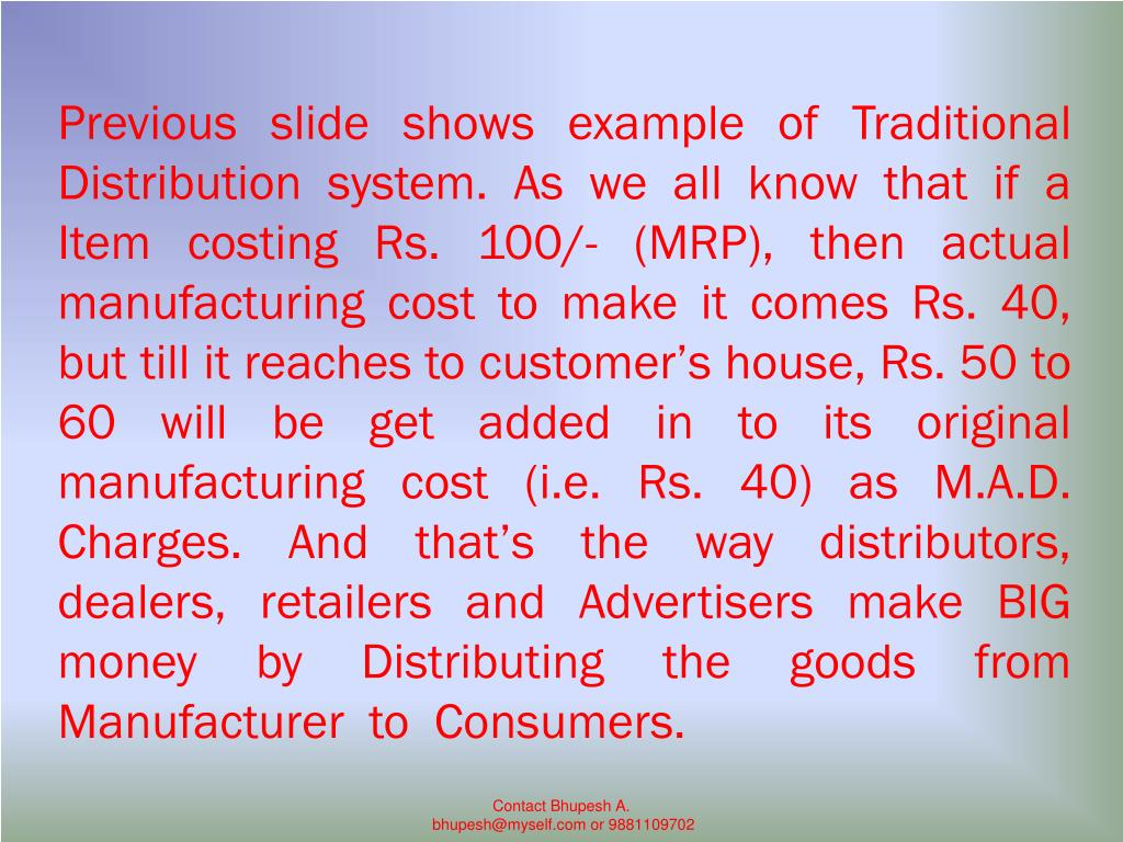 Previous slide shows example of Traditional Distribution system. As we all know that if a Item costing Rs. 100/- (MRP), then actual manufacturing cost to make it comes Rs. 40, but till it reaches to customer's house, Rs. 50 to 60 will be get added in to its original manufacturing cost (i.e. Rs. 40) as M.A.D. Charges. And that's the way distributors, dealers, retailers and Advertisers make BIG money by Distributing the goods from Manufacturer  to  Consumers.