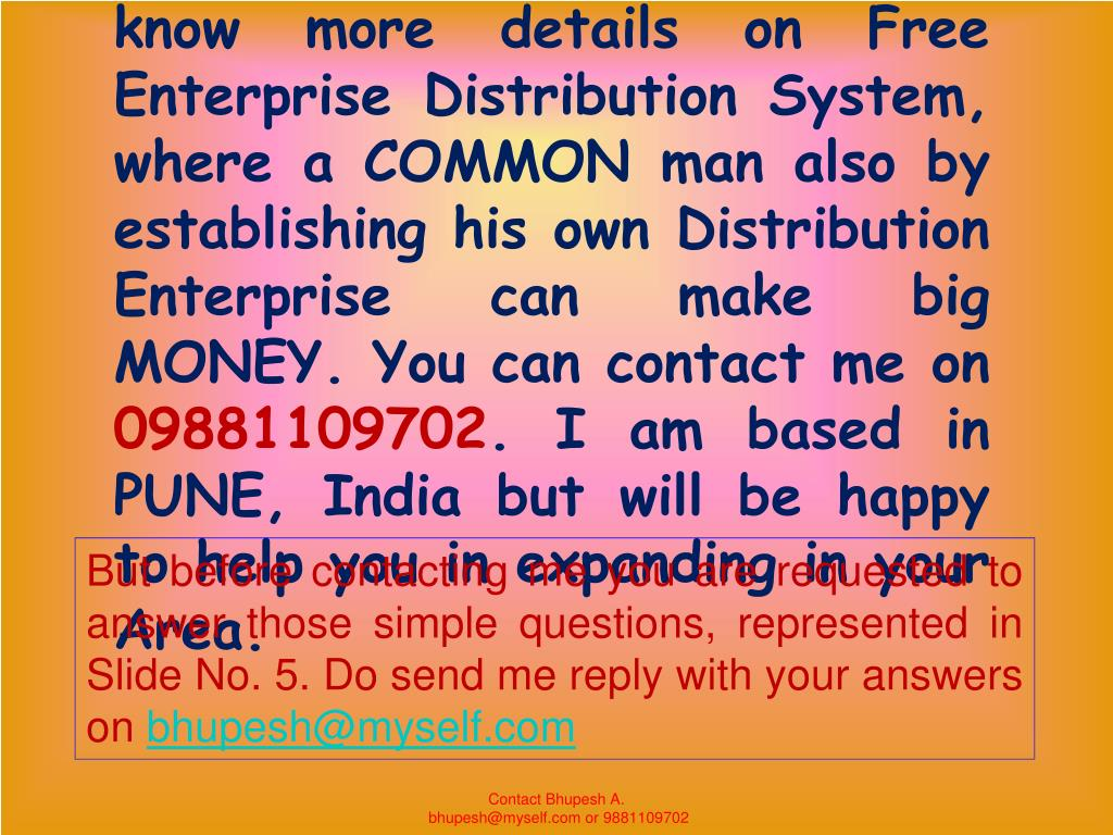 Now if you are interested  to know more details on Free Enterprise Distribution System, where a COMMON man also by establishing his own Distribution Enterprise can make big MONEY. You can contact me on