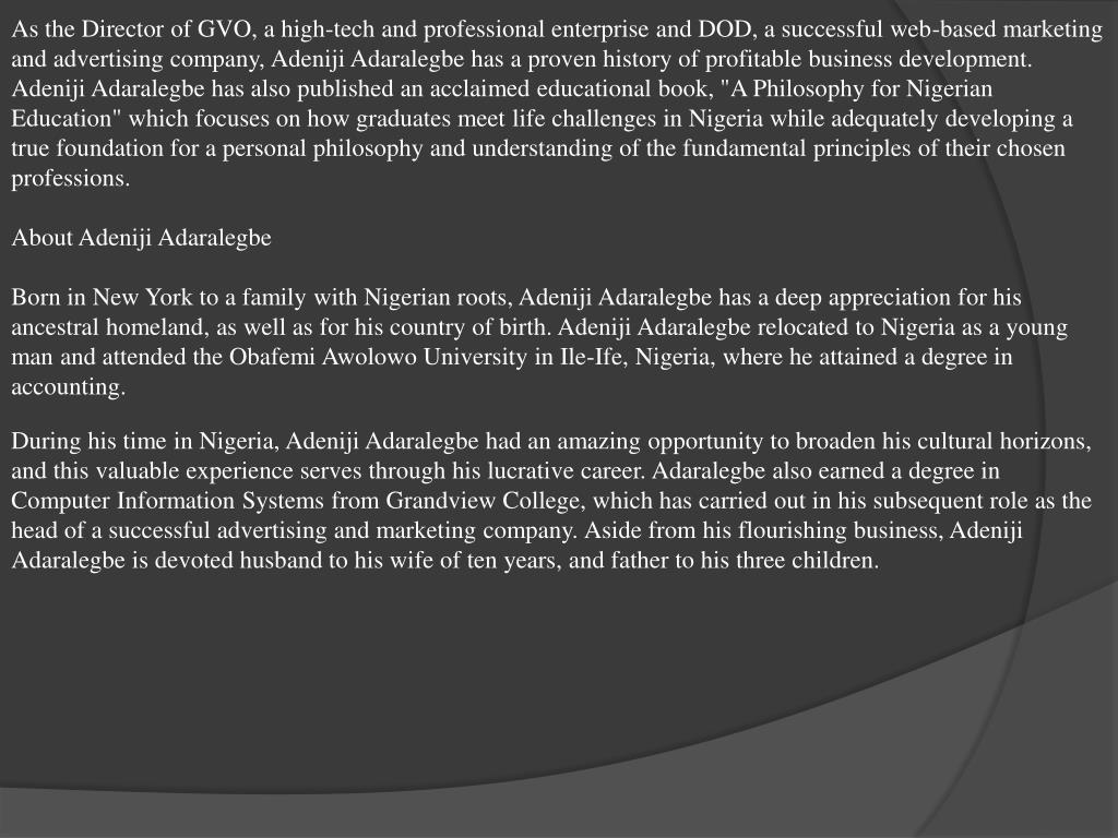 """As the Director of GVO, a high-tech and professional enterprise and DOD, a successful web-based marketing and advertising company, Adeniji Adaralegbe has a proven history of profitable business development. Adeniji Adaralegbe has also published an acclaimed educational book, """"A Philosophy for Nigerian Education"""" which focuses on how graduates meet life challenges in Nigeria while adequately developing a true foundation for a personal philosophy and understanding of the fundamental principles of their chosen professions."""