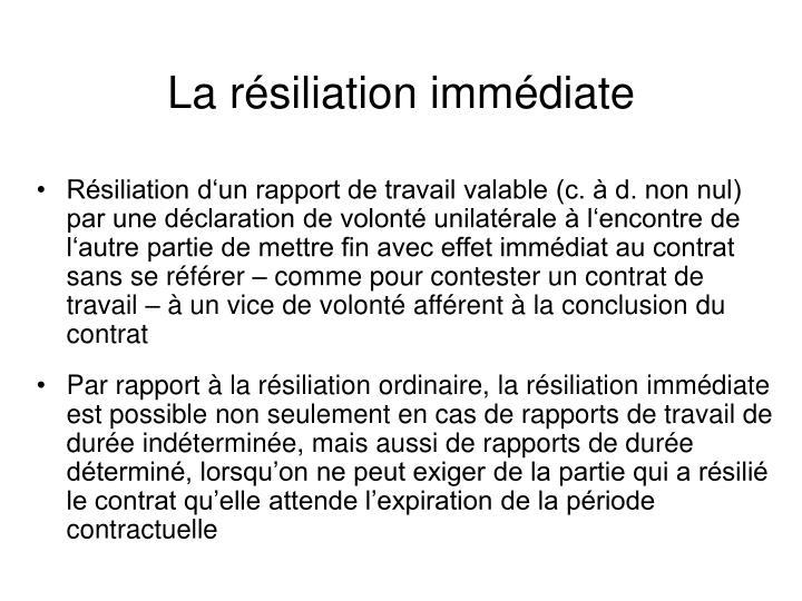 Résiliation d'un rapport de travail valable (c. à d. non nul) par une déclaration de volonté unilatérale à l'encontre de l'autre partie de mettre fin avec effet immédiat au contrat sans se référer – comme pour contester un contrat de travail – à un vice de volonté afférent à la conclusion du contrat