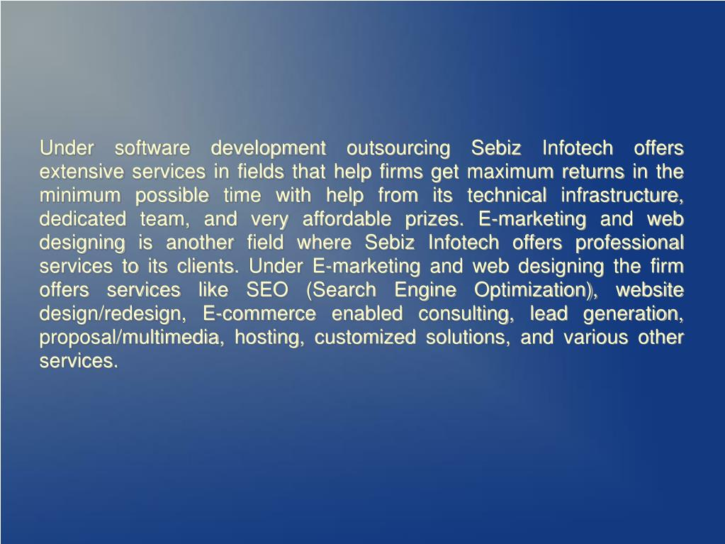 Under software development outsourcing Sebiz Infotech offers extensive services in fields that help firms get maximum returns in the minimum possible time with help from its technical infrastructure, dedicated team, and very affordable prizes. E-marketing and web designing is another field where Sebiz Infotech offers professional services to its clients. Under E-marketing and web designing the firm offers services like SEO (Search Engine Optimization), website design/redesign, E-commerce enabled consulting, lead generation, proposal/multimedia, hosting, customized solutions, and various other services.