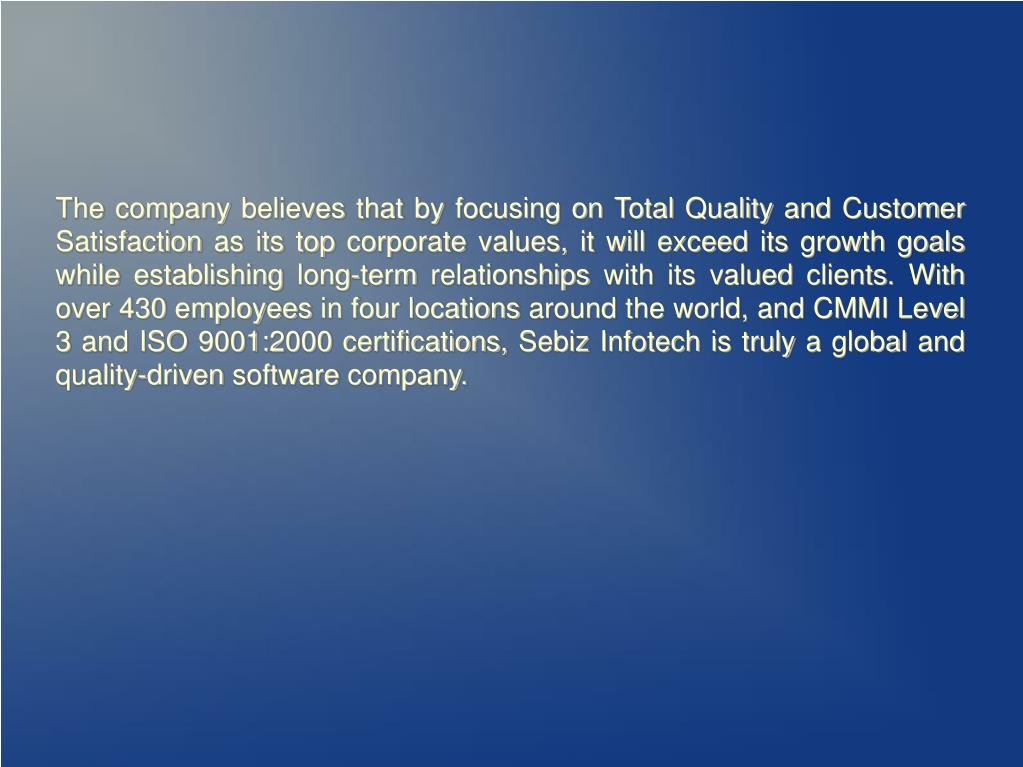 The company believes that by focusing on Total Quality and Customer Satisfaction as its top corporate values, it will exceed its growth goals while establishing long-term relationships with its valued clients. With over 430 employees in four locations around the world, and CMMI Level 3 and ISO 9001:2000 certifications, Sebiz Infotech is truly a global and quality-driven software company.