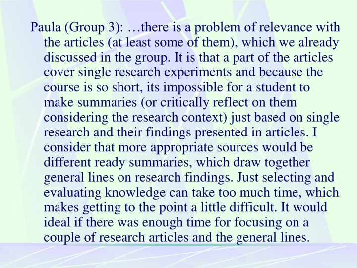 Paula (Group 3): …there is a problem of relevance with the articles (at least some of them), which we already discussed in the group. It is that a part of the articles cover single research experiments and because the course is so short, its impossible for a student to make summaries (or critically reflect on them considering the research context) just based on single research and their findings presented in articles. I consider that more appropriate sources would be different ready summaries, which draw together general lines on research findings. Just selecting and evaluating knowledge can take too much time, which makes getting to the point a little difficult. It would ideal if there was enough time for focusing on a couple of research articles and the general lines.