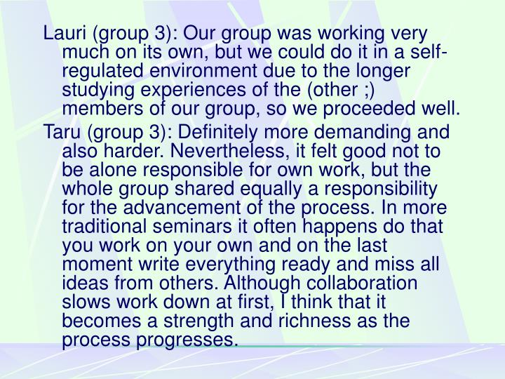 Lauri (group 3): Our group was working very much on its own, but we could do it in a self-regulated environment due to the longer studying experiences of the (other ;) members of our group, so we proceeded well.