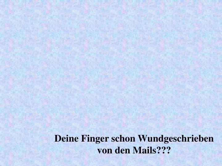 Deine Finger schon Wundgeschrieben von den Mails???