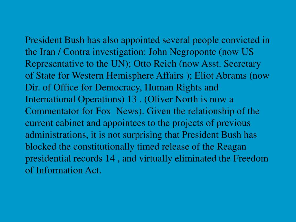 President Bush has also appointed several people convicted in the Iran / Contra investigation: John Negroponte (now US Representative to the UN); Otto Reich (now Asst. Secretary of State for Western Hemisphere Affairs ); Eliot Abrams (now Dir. of Office for Democracy, Human Rights and International Operations) 13 . (Oliver North is now a Commentator for Fox  News). Given the relationship of the current cabinet and appointees to the projects of previous administrations, it is not surprising that President Bush has blocked the constitutionally timed release of the Reagan presidential records 14 , and virtually eliminated the Freedom of Information Act.