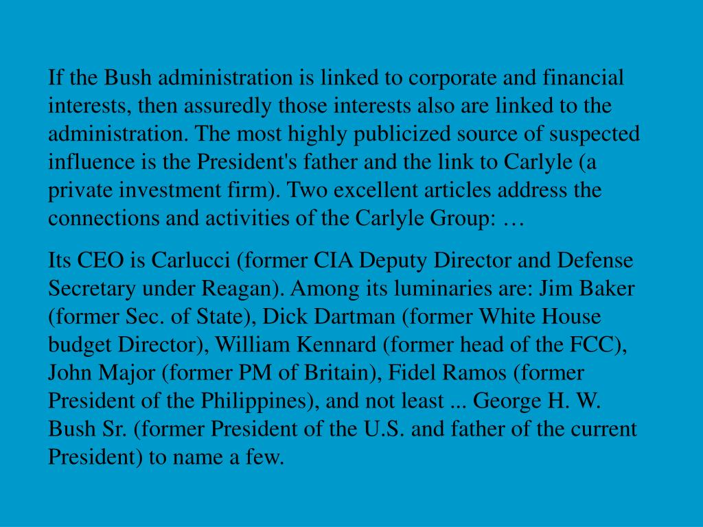 If the Bush administration is linked to corporate and financial  interests, then assuredly those interests also are linked to the administration. The most highly publicized source of suspected influence is the President's father and the link to Carlyle (a private investment firm). Two excellent articles address the connections and activities of the Carlyle Group: …