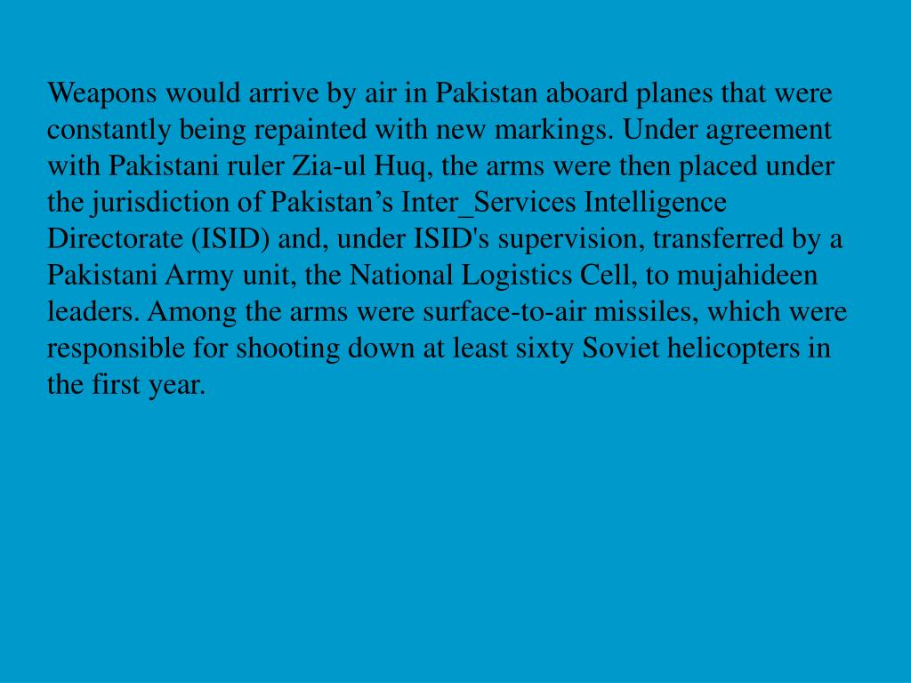 Weapons would arrive by air in Pakistan aboard planes that were constantly being repainted with new markings. Under agreement with Pakistani ruler Zia-ul Huq, the arms were then placed under the jurisdiction of Pakistan's Inter_Services Intelligence Directorate (ISID) and, under ISID's supervision, transferred by a Pakistani Army unit, the National Logistics Cell, to mujahideen leaders. Among the arms were surface-to-air missiles, which were responsible for shooting down at least sixty Soviet helicopters in the first year.