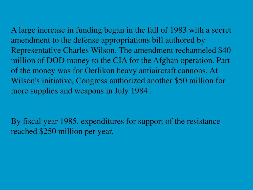 A large increase in funding began in the fall of 1983 with a secret amendment to the defense appropriations bill authored by Representative Charles Wilson. The amendment rechanneled $40 million of DOD money to the CIA for the Afghan operation. Part of the money was for Oerlikon heavy antiaircraft cannons. At Wilson's initiative, Congress authorized another $50 million for more supplies and weapons in July 1984 .