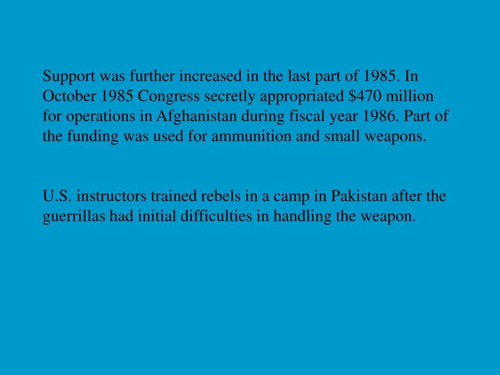 Support was further increased in the last part of 1985. In October 1985 Congress secretly appropriated $470 million for operations in Afghanistan during fiscal year 1986. Part of the funding was used for ammunition and small weapons.