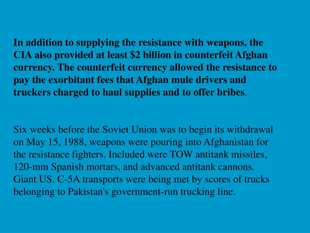 In addition to supplying the resistance with weapons, the CIA also provided at least $2 billion in counterfeit Afghan currency. The counterfeit currency allowed the resistance to pay the exorbitant fees that Afghan mule drivers and truckers charged to haul supplies and to offer bribes