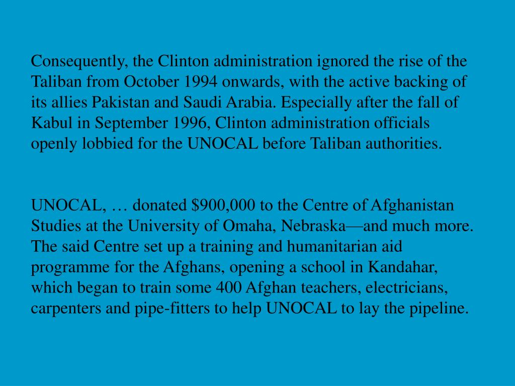 Consequently, the Clinton administration ignored the rise of the Taliban from October 1994 onwards, with the active backing of its allies Pakistan and Saudi Arabia. Especially after the fall of Kabul in September 1996, Clinton administration officials openly lobbied for the UNOCAL before Taliban authorities.