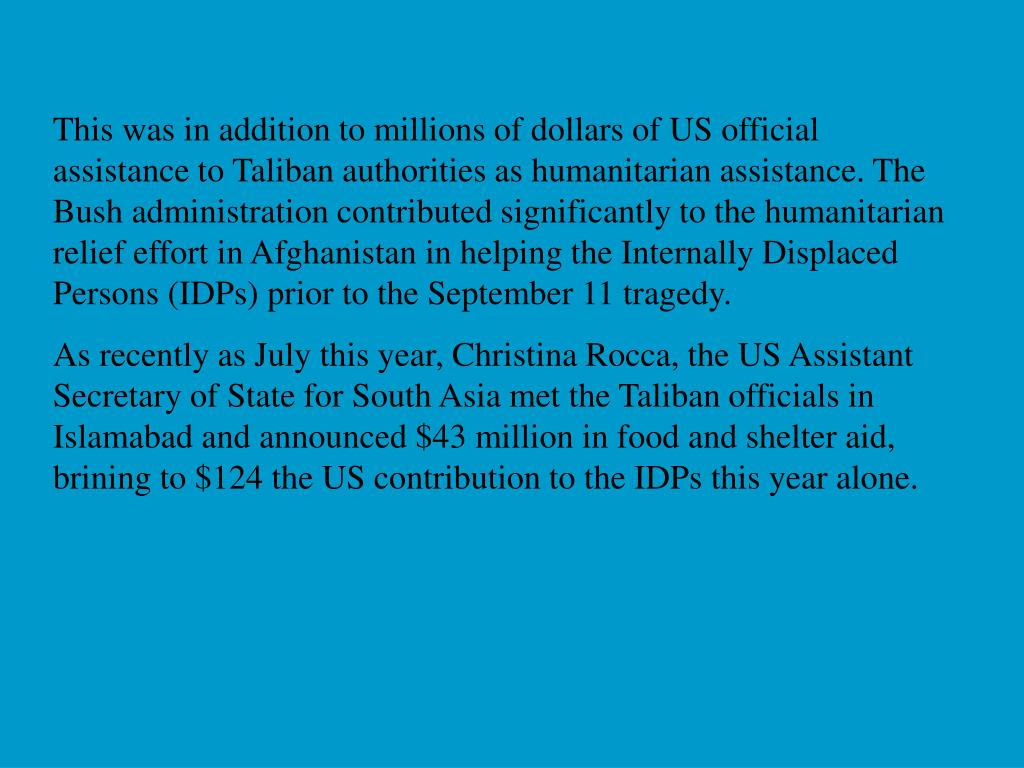 This was in addition to millions of dollars of US official assistance to Taliban authorities as humanitarian assistance. The Bush administration contributed significantly to the humanitarian relief effort in Afghanistan in helping the Internally Displaced Persons (IDPs) prior to the September 11 tragedy.