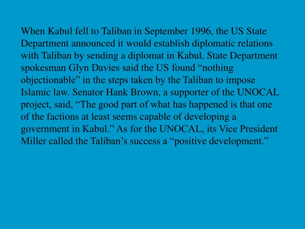 "When Kabul fell to Taliban in September 1996, the US State Department announced it would establish diplomatic relations with Taliban by sending a diplomat in Kabul. State Department spokesman Glyn Davies said the US found ""nothing objectionable"" in the steps taken by the Taliban to impose Islamic law. Senator Hank Brown, a supporter of the UNOCAL project, said, ""The good part of what has happened is that one of the factions at least seems capable of developing a government in Kabul."" As for the UNOCAL, its Vice President Miller called the Taliban's success a ""positive development."""