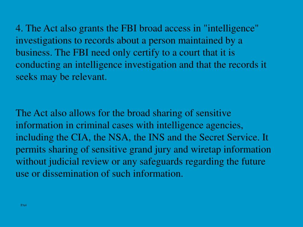 "4. The Act also grants the FBI broad access in ""intelligence"" investigations to records about a person maintained by a business. The FBI need only certify to a court that it is conducting an intelligence investigation and that the records it seeks may be relevant."