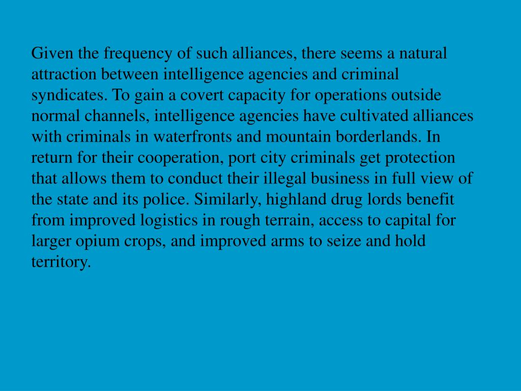 Given the frequency of such alliances, there seems a natural attraction between intelligence agencies and criminal syndicates. To gain a covert capacity for operations outside normal channels, intelligence agencies have cultivated alliances with criminals in waterfronts and mountain borderlands. In return for their cooperation, port city criminals get protection that allows them to conduct their illegal business in full view of the state and its police. Similarly, highland drug lords benefit from improved logistics in rough terrain, access to capital for larger opium crops, and improved arms to seize and hold territory.