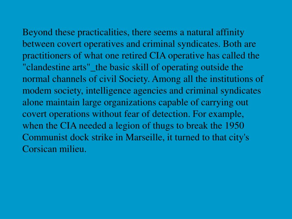 "Beyond these practicalities, there seems a natural affinity between covert operatives and criminal syndicates. Both are practitioners of what one retired CIA operative has called the ""clandestine arts""_the basic skill of operating outside the normal channels of civil Society. Among all the institutions of modem society, intelligence agencies and criminal syndicates alone maintain large organizations capable of carrying out covert operations without fear of detection. For example, when the CIA needed a legion of thugs to break the 1950 Communist dock strike in Marseille, it turned to that city's Corsican milieu."