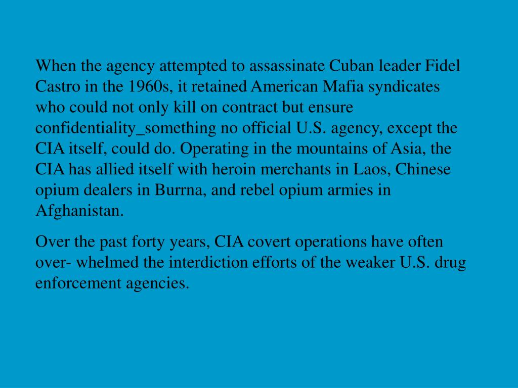 When the agency attempted to assassinate Cuban leader Fidel Castro in the 1960s, it retained American Mafia syndicates who could not only kill on contract but ensure confidentiality_something no official U.S. agency, except the CIA itself, could do. Operating in the mountains of Asia, the CIA has allied itself with heroin merchants in Laos, Chinese opium dealers in Burrna, and rebel opium armies in Afghanistan.