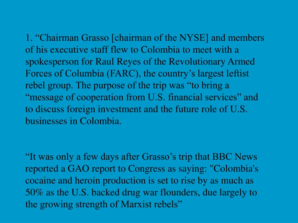 "1. ""Chairman Grasso [chairman of the NYSE] and members of his executive staff flew to Colombia to meet with a spokesperson for Raul Reyes of the Revolutionary Armed Forces of Columbia (FARC), the country's largest leftist rebel group. The purpose of the trip was ""to bring a ""message of cooperation from U.S. financial services"" and to discuss foreign investment and the future role of U.S. businesses in Colombia."