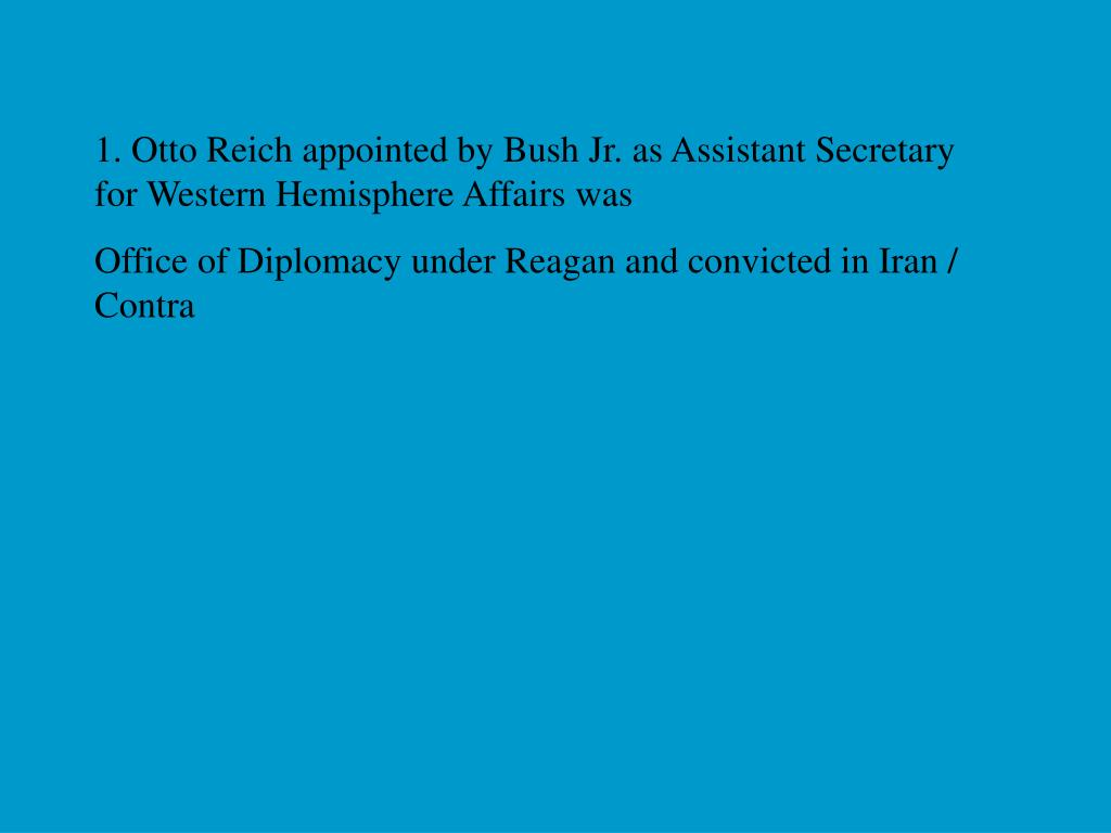 1. Otto Reich appointed by Bush Jr. as Assistant Secretary for Western Hemisphere Affairs was