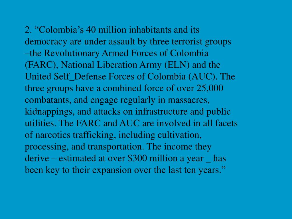 "2. ""Colombia's 40 million inhabitants and its democracy are under assault by three terrorist groups –the Revolutionary Armed Forces of Colombia (FARC), National Liberation Army (ELN) and the United Self_Defense Forces of Colombia (AUC). The three groups have a combined force of over 25,000 combatants, and engage regularly in massacres, kidnappings, and attacks on infrastructure and public utilities. The FARC and AUC are involved in all facets of narcotics trafficking, including cultivation, processing, and transportation. The income they derive – estimated at over $300 million a year _ has been key to their expansion over the last ten years."""