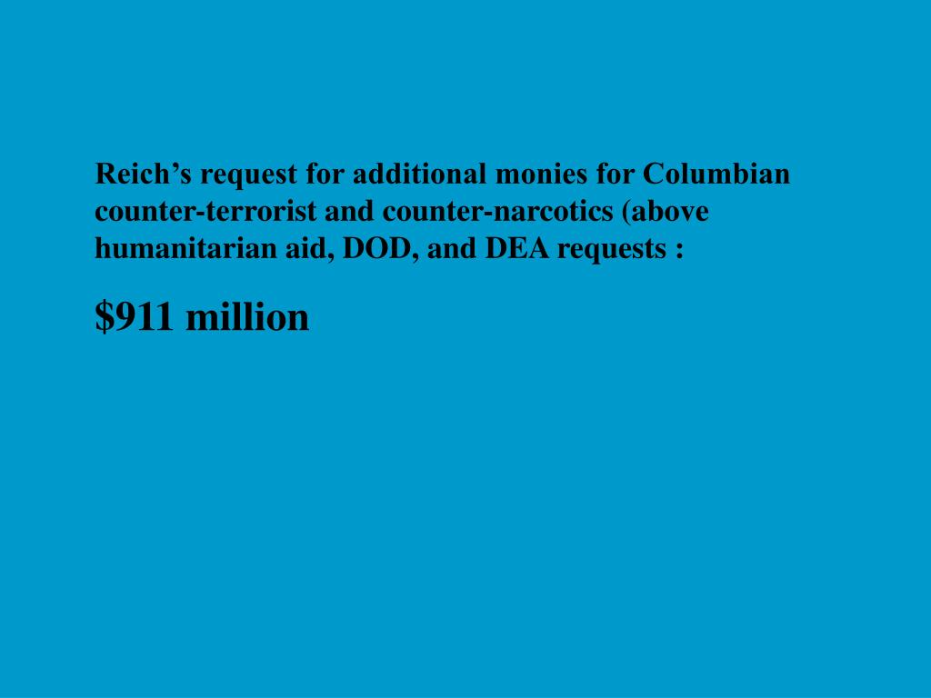 Reich's request for additional monies for Columbian counter-terrorist and counter-narcotics (above humanitarian aid, DOD, and DEA requests :