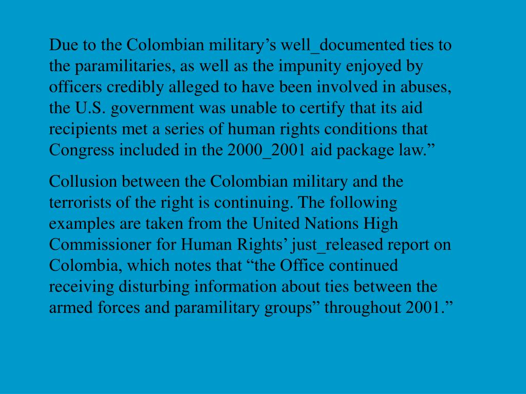 Due to the Colombian military's well_documented ties to the paramilitaries, as well as the impunity enjoyed by officers credibly alleged to have been involved in abuses, the U.S. government was unable to certify that its aid recipients met a series of human rights conditions that Congress included in the 2000_2001 aid package law.""