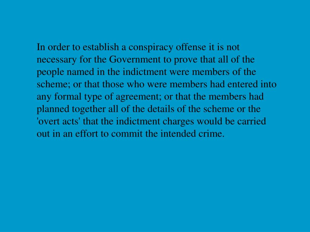 In order to establish a conspiracy offense it is not necessary for the Government to prove that all of the people named in the indictment were members of the scheme; or that those who were members had entered into any formal type of agreement; or that the members had planned together all of the details of the scheme or the 'overt acts' that the indictment charges would be carried out in an effort to commit the intended crime.