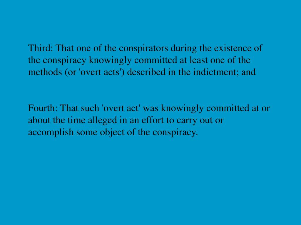 Third: That one of the conspirators during the existence of the conspiracy knowingly committed at least one of the methods (or 'overt acts') described in the indictment; and
