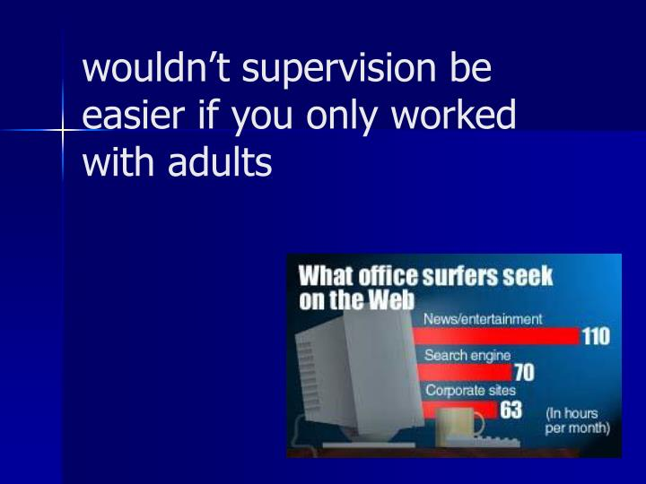 Wouldn t supervision be easier if you only worked with adults