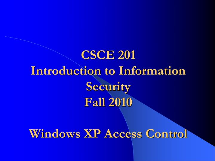 Csce 201 introduction to information security fall 2010 windows xp access control