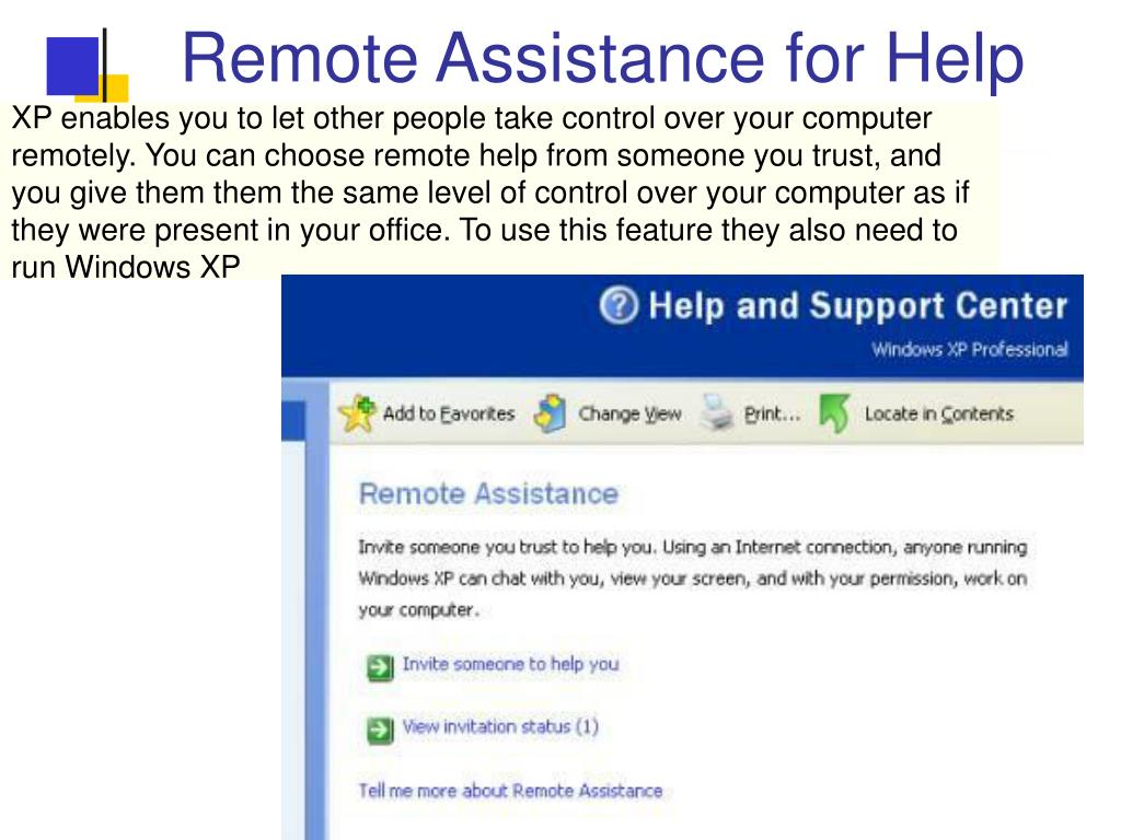 XP enables you to let other people take control over your computer remotely. You can choose remote help from someone you trust, and you give them them the same level of control over your computer as if they were present in your office. To use this feature they also need to run Windows XP