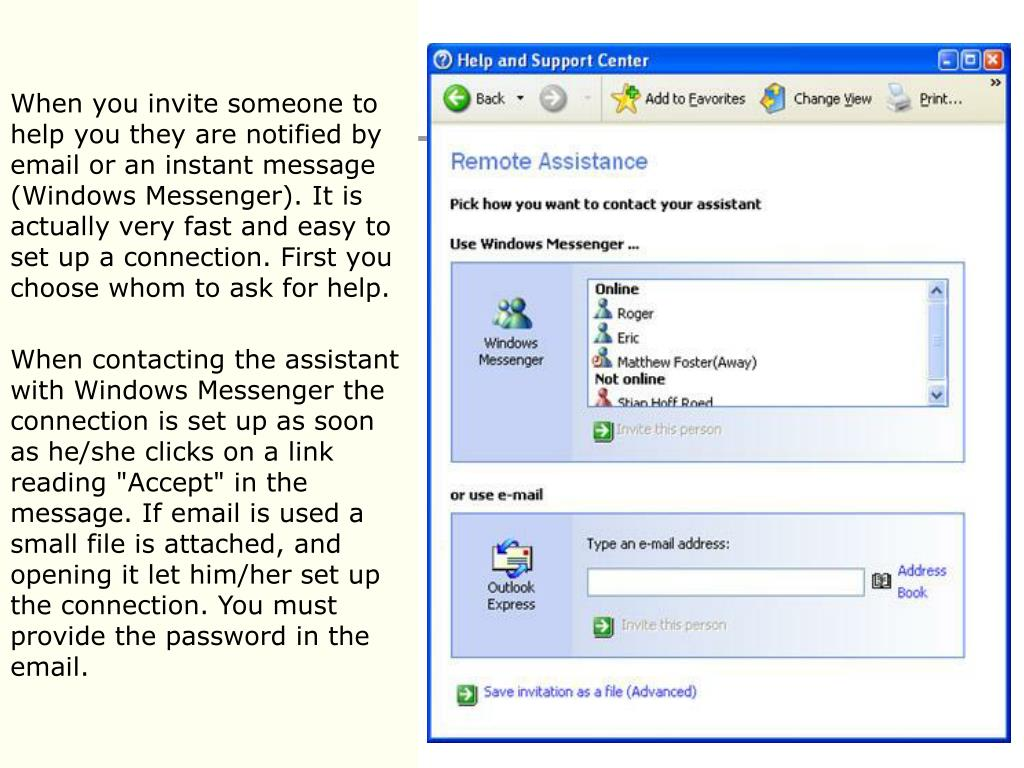When you invite someone to help you they are notified by email or an instant message (Windows Messenger). It is actually very fast and easy to set up a connection. First you choose whom to ask for help.
