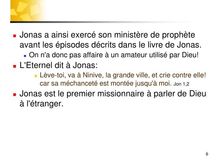 Jonas a ainsi exercé son ministère de prophète avant les épisodes décrits dans le livre de Jonas.