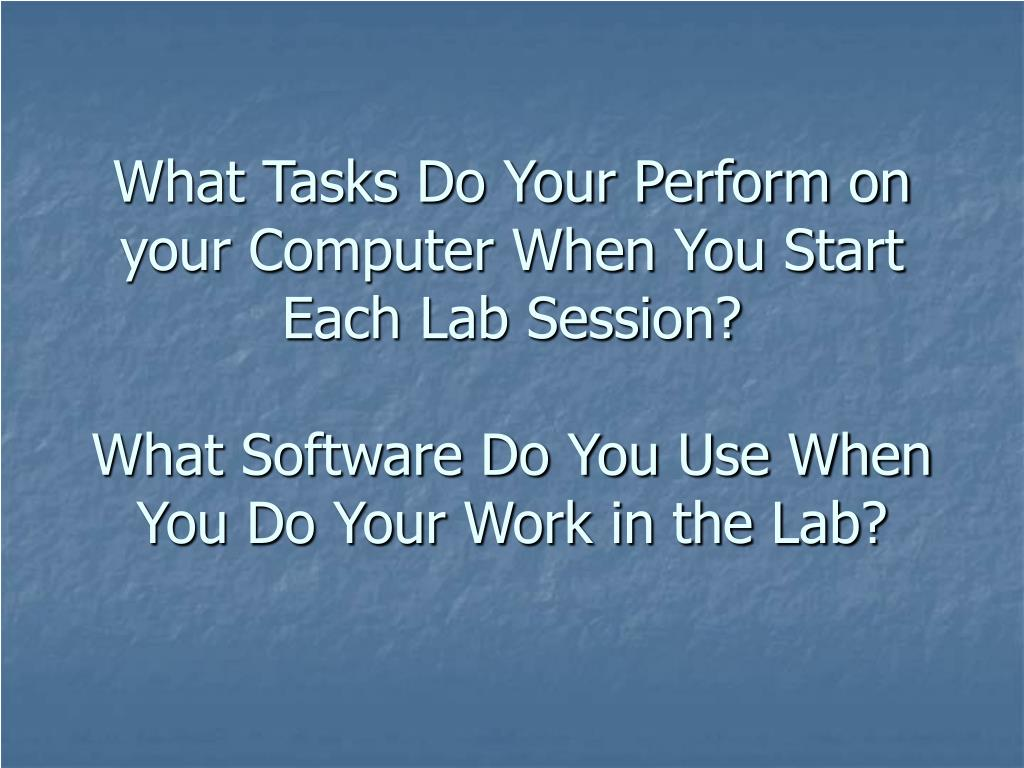 What Tasks Do Your Perform on your Computer When You Start Each Lab Session?