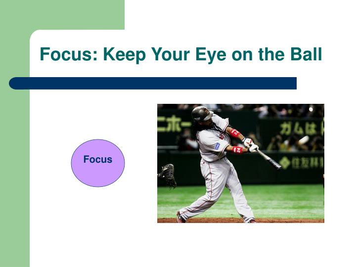 Focus: Keep Your Eye on the Ball