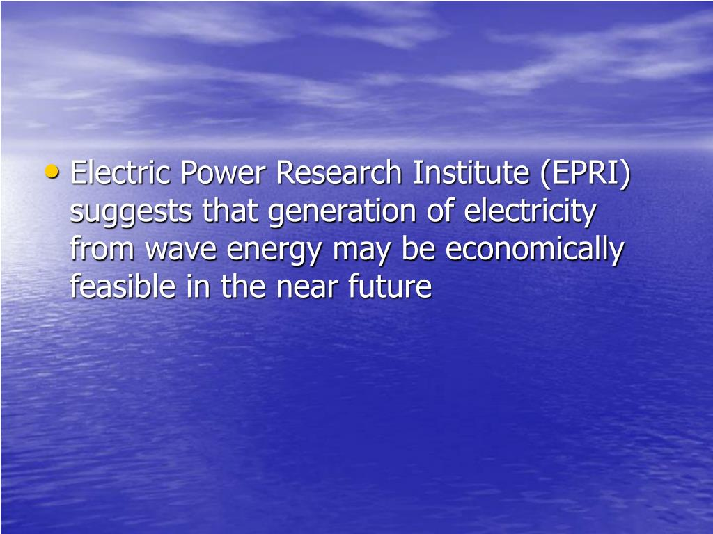 Electric Power Research Institute (EPRI) suggests that generation of electricity from wave energy may be economically feasible in the near future