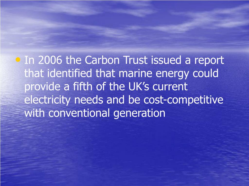 In 2006 the Carbon Trust issued a report that identified that marine energy could provide a fifth of the UK's current electricity needs and be cost-competitive with conventional generation