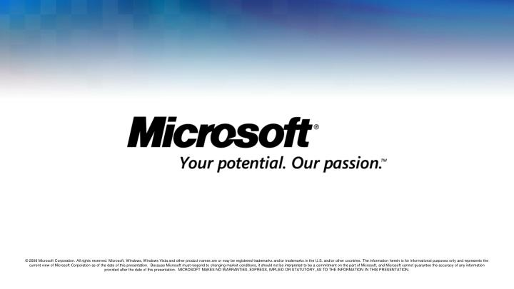 © 2008 Microsoft Corporation. All rights reserved. Microsoft, Windows, Windows Vista and other product names are or may be registered trademarks and/or trademarks in the U.S. and/or other countries. The information herein is for informational purposes only and represents the current view of Microsoft Corporation as of the date of this presentation.  Because Microsoft must respond to changing market conditions, it should not be interpreted to be a commitment on the part of Microsoft, and Microsoft cannot guarantee the accuracy of any information provided after the date of this presentation.  MICROSOFT MAKES NO WARRANTIES, EXPRESS, IMPLIED OR STATUTORY, AS TO THE INFORMATION IN THIS PRESENTATION.