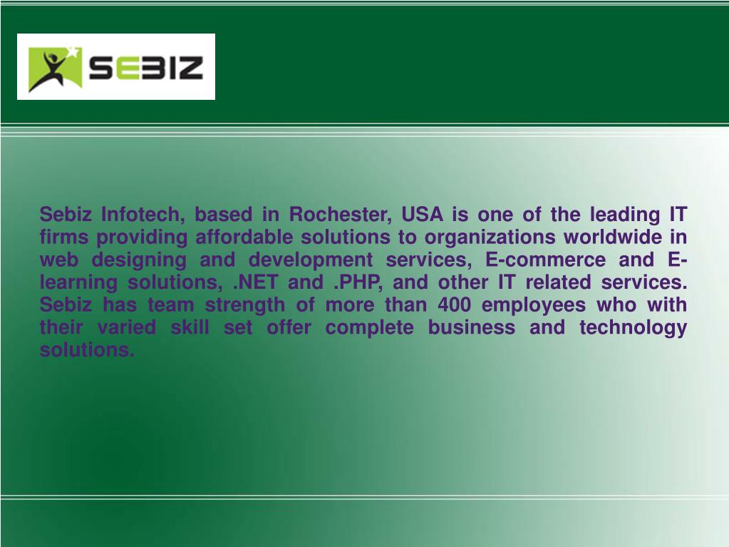Sebiz Infotech, based in Rochester, USA is one of the leading IT firms providing affordable solutions to organizations worldwide in web designing and development services, E-commerce and E-learning solutions, .NET and .PHP, and other IT related services. Sebiz has team strength of more than 400 employees who with their varied skill set offer complete business and technology solutions.