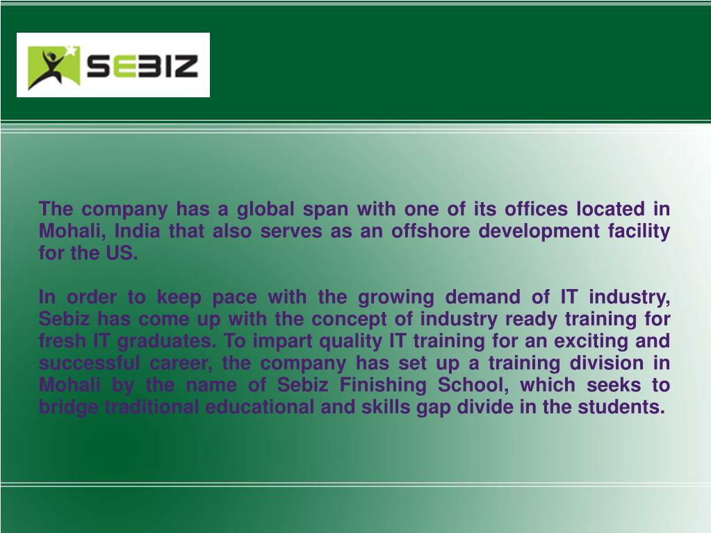 The company has a global span with one of its offices located in Mohali, India that also serves as an offshore development facility for the US.