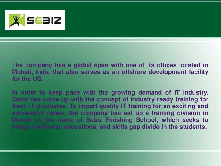 The company has a global span with one of its offices located in Mohali, India that also serves as a...
